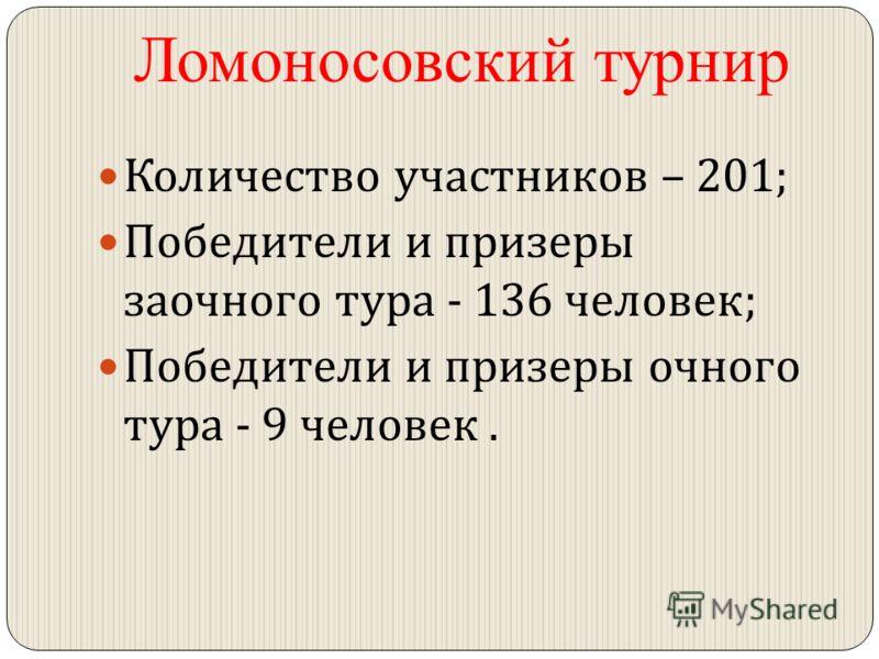 Ломоносовский турнир Количество участников – 201; Победители и призеры заочного тура - 136 человек ; Победители и призеры очного тура - 9 человек.
