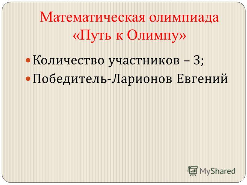 Математическая олимпиада «Путь к Олимпу» Количество участников – 3; Победитель - Ларионов Евгений
