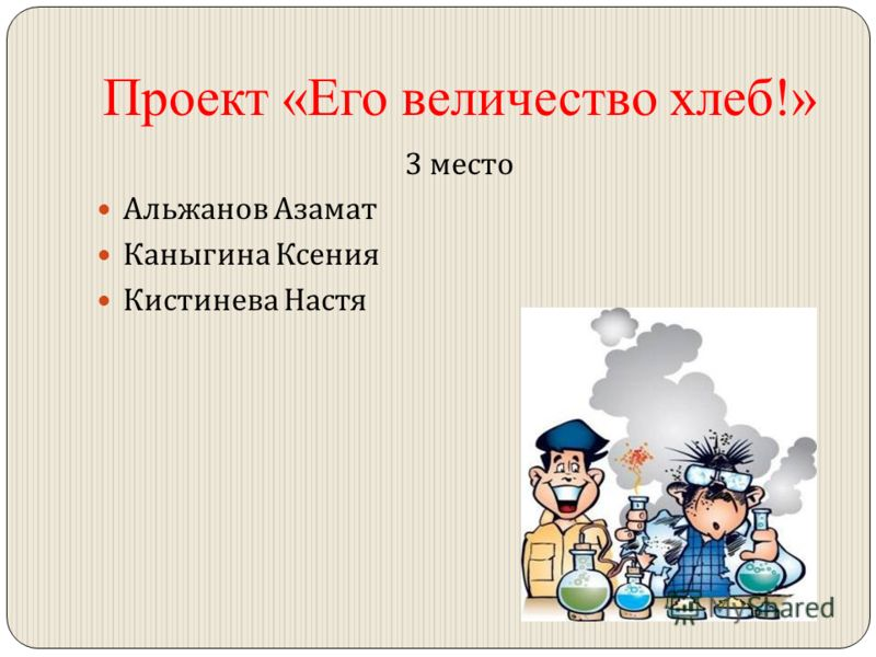 Проект «Его величество хлеб!» 3 место Альжанов Азамат Каныгина Ксения Кистинева Настя