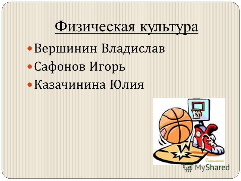 Физическая культура Вершинин Владислав Сафонов Игорь Казачинина Юлия