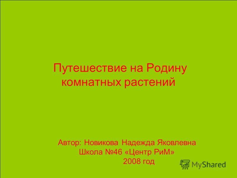 Путешествие на Родину комнатных растений Автор: Новикова Надежда Яковлевна Школа 46 «Центр РиМ» 2008 год