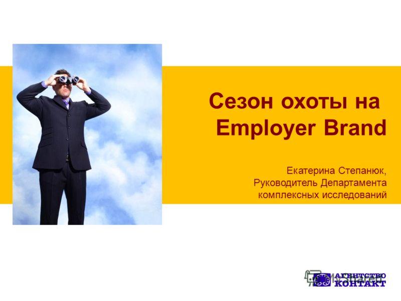Сезон охоты на Employer Brand Екатерина Степанюк, Руководитель Департамента комплексных исследований