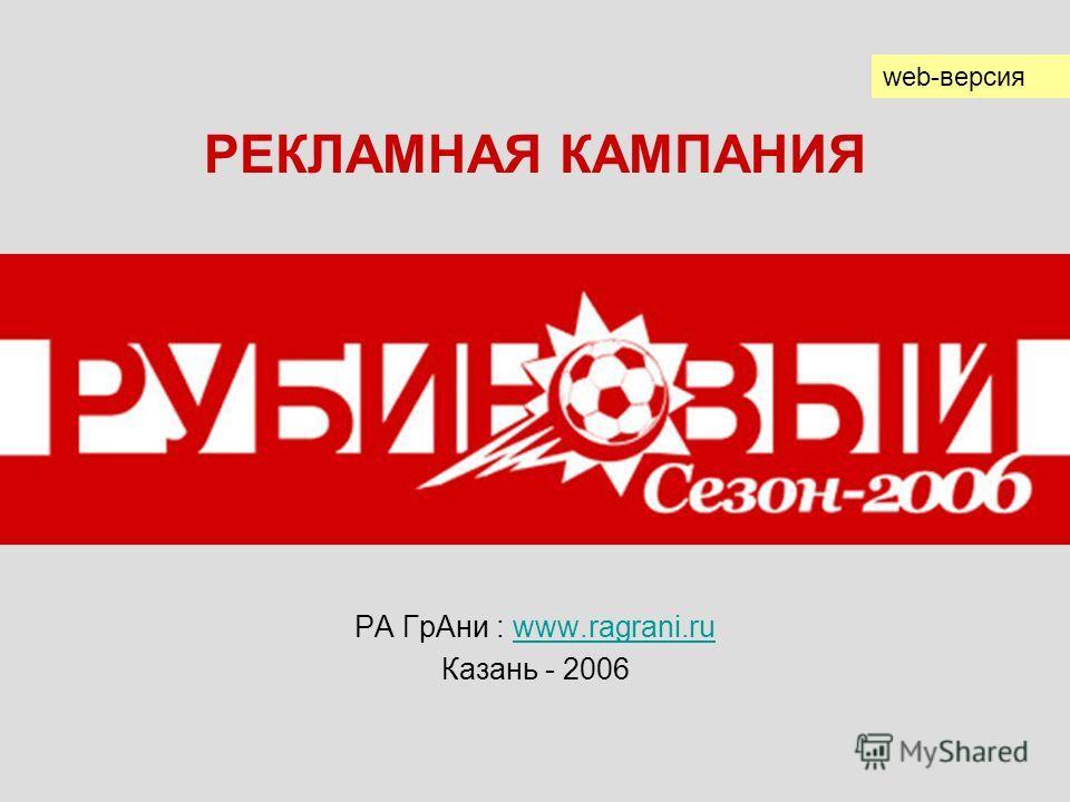 РА ГрАни : www.ragrani.ruwww.ragrani.ru Казань - 2006 РЕКЛАМНАЯ КАМПАНИЯ web-версия