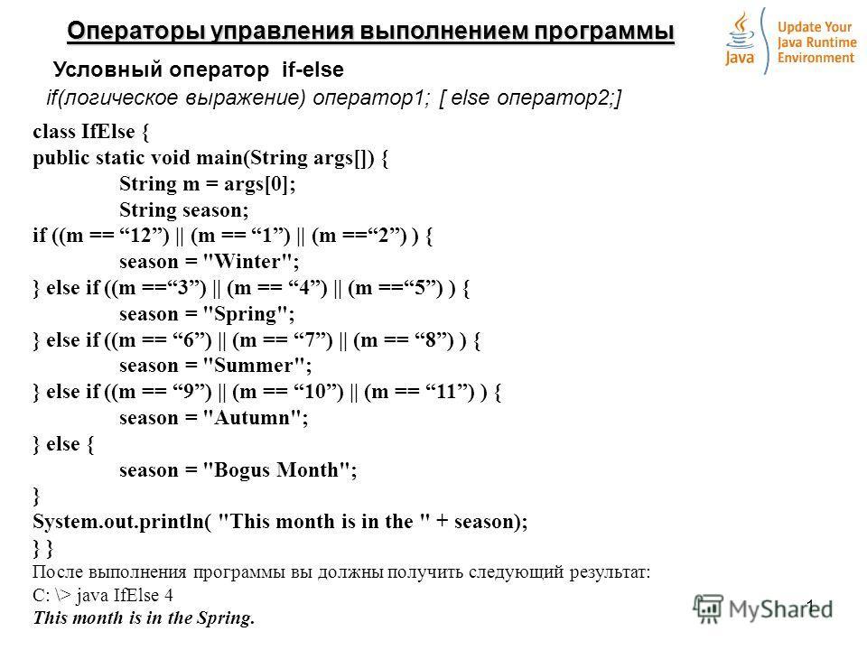 1 Операторы управления выполнением программы Условный оператор if-else if(логическое выражение) оператор1; [ else оператор2;] class IfElse { public static void main(String args[]) { String m = args[0]; String season; if ((m == 12) || (m == 1) || (m =