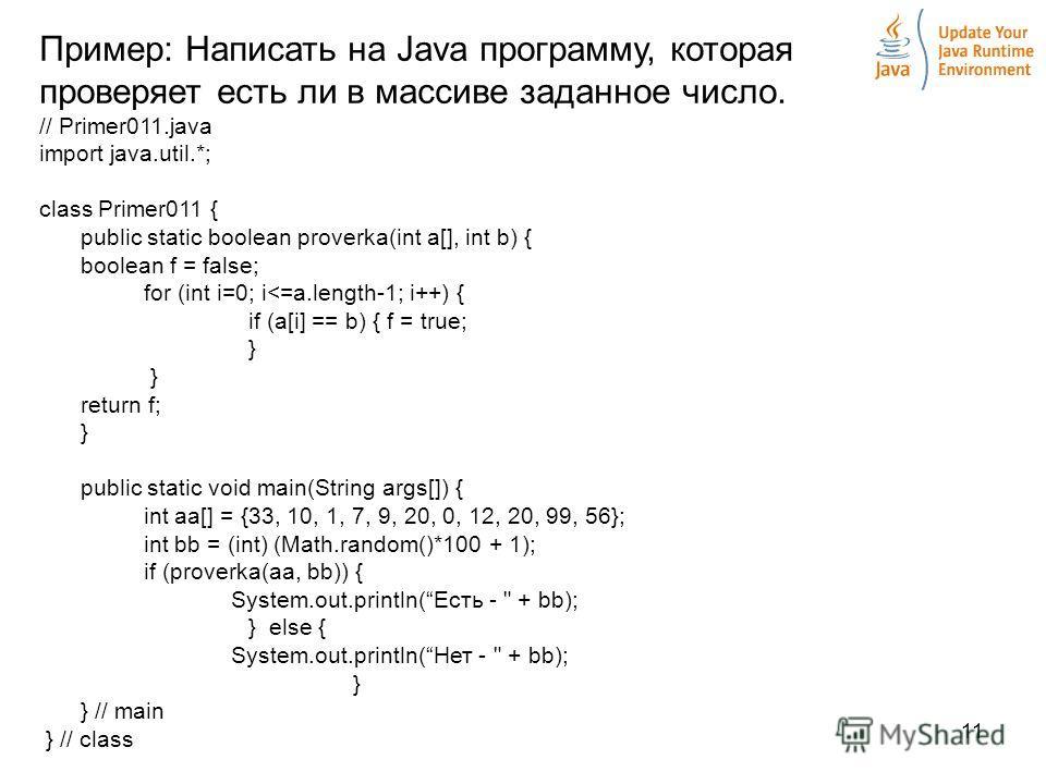 11 Пример: Написать на Java программу, которая проверяет есть ли в массиве заданное число. // Primer011.java import java.util.*; class Primer011 { public static boolean proverka(int a[], int b) { boolean f = false; for (int i=0; i