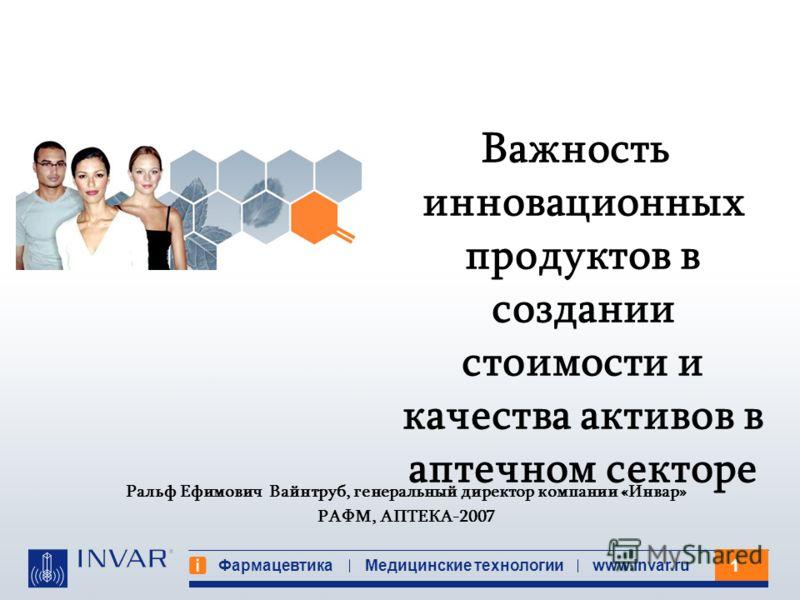 1 Фармацевтика Медицинские технологииwww.invar.ru Ральф Ефимович Вайнтруб, генеральный директор компании «Инвар» РАФМ, АПТЕКА-2007 Важность инновационных продуктов в создании стоимости и качества активов в аптечном секторе