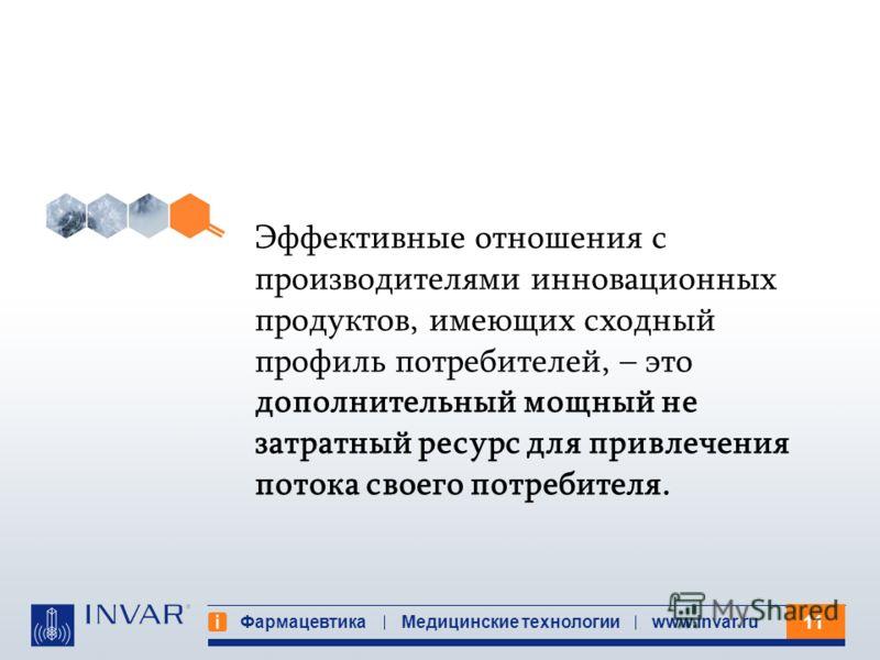 11 Фармацевтика Медицинские технологииwww.invar.ru Эффективные отношения с производителями инновационных продуктов, имеющих сходный профиль потребителей, – это дополнительный мощный не затратный ресурс для привлечения потока своего потребителя.