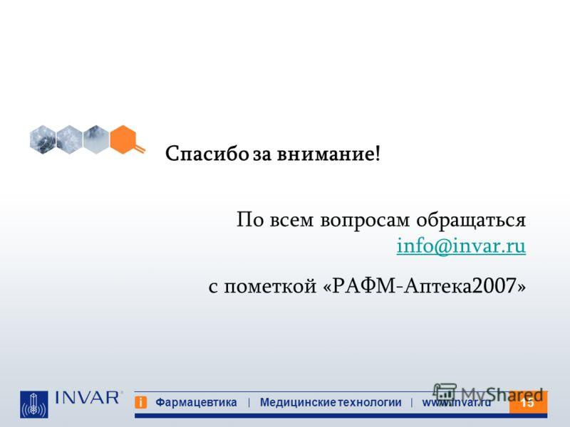 15 Фармацевтика Медицинские технологииwww.invar.ru Спасибо за внимание! По всем вопросам обращаться info@invar.ru info@invar.ru с пометкой «РАФМ-Аптека2007»
