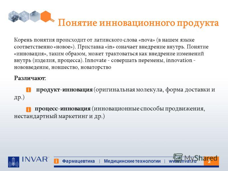 2 Фармацевтика Медицинские технологииwww.invar.ru Понятие инновационного продукта Корень понятия происходит от латинского слова «nova» (в нашем языке соответственно «новое»). Приставка «in» означает внедрение внутрь. Понятие «инновация», таким образо