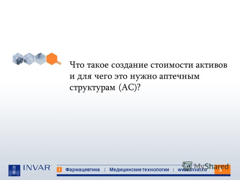 3 Фармацевтика Медицинские технологииwww.invar.ru Что такое создание стоимости активов и для чего это нужно аптечным структурам (АС)?
