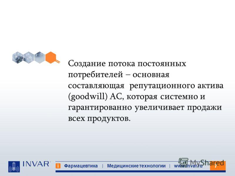 7 Фармацевтика Медицинские технологииwww.invar.ru Создание потока постоянных потребителей – основная составляющая репутационного актива (goodwill) АС, которая системно и гарантированно увеличивает продажи всех продуктов.