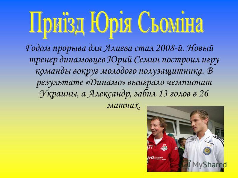 Годом прорыва для Алиева стал 2008-й. Новый тренер динамовцев Юрий Семин построил игру команды вокруг молодого полузащитника. В результате «Динамо» выиграло чемпионат Украины, а Александр, забил 13 голов в 26 матчах.