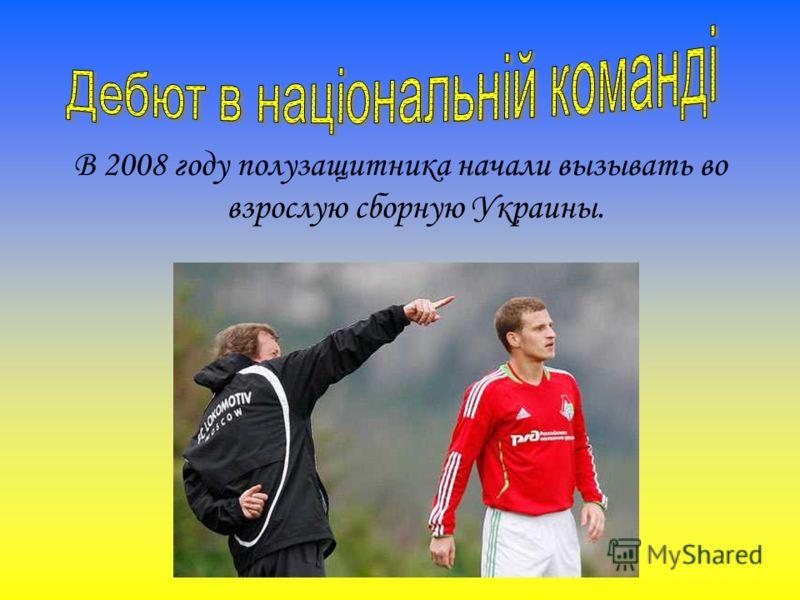 В 2008 году полузащитника начали вызывать во взрослую сборную Украины.