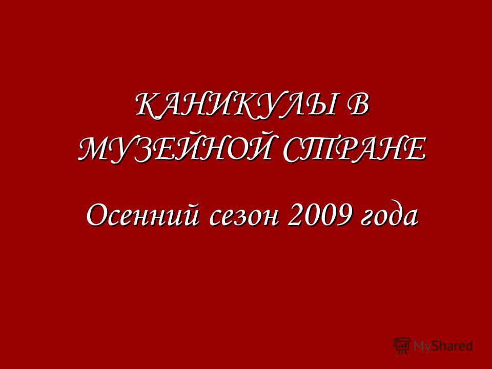 КАНИКУЛЫ В МУЗЕЙНОЙ СТРАНЕ Осенний сезон 2009 года КАНИКУЛЫ В МУЗЕЙНОЙ СТРАНЕ Осенний сезон 2009 года