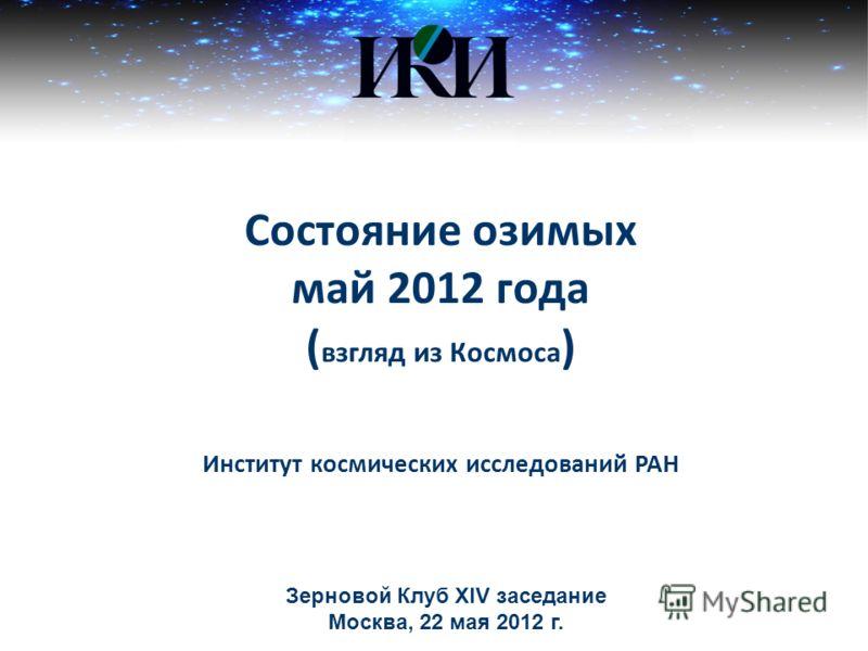 Состояние озимых май 2012 года ( взгляд из Космоса ) Институт космических исследований РАН Зерновой Клуб ХIV заседание Москва, 22 мая 2012 г.