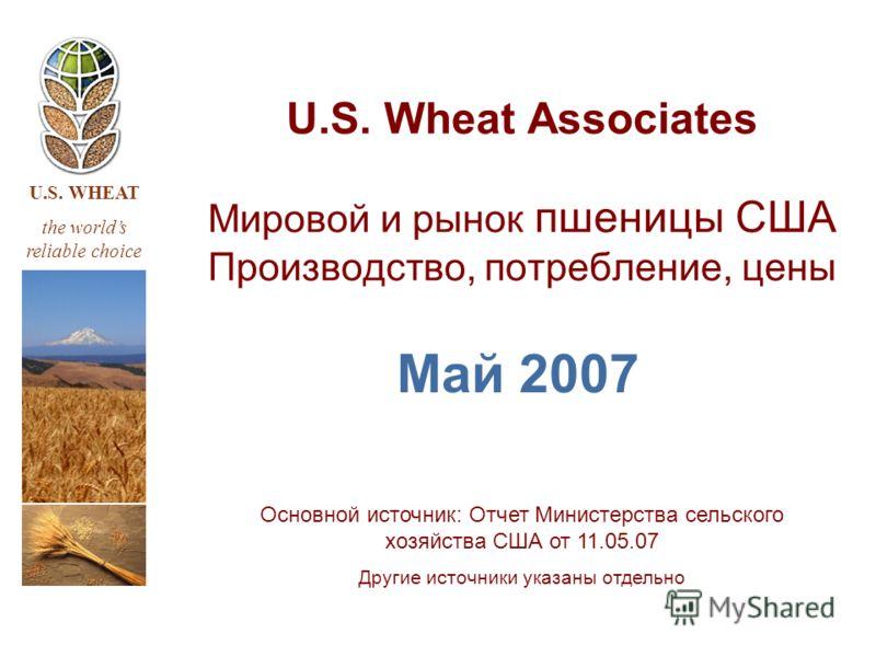 U.S. WHEAT the worlds reliable choice U.S. Wheat Associates Мировой и рынок пшеницы США Производство, потребление, цены Май 2007 Основной источник: Отчет Министерства сельского хозяйства США от 11.05.07 Другие источники указаны отдельно