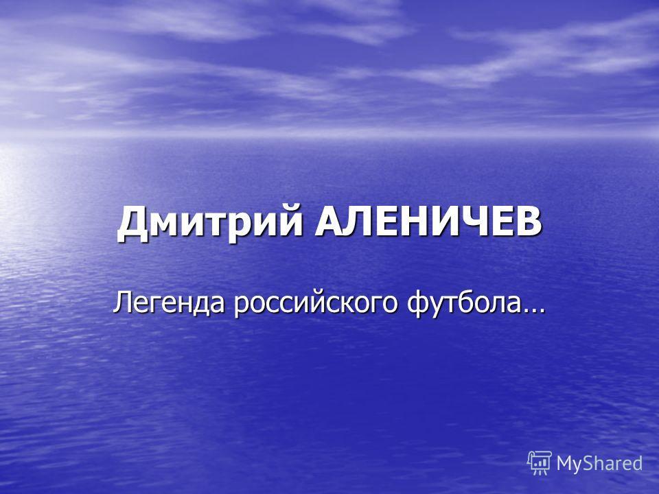 Дмитрий АЛЕНИЧЕВ Легенда российского футбола…