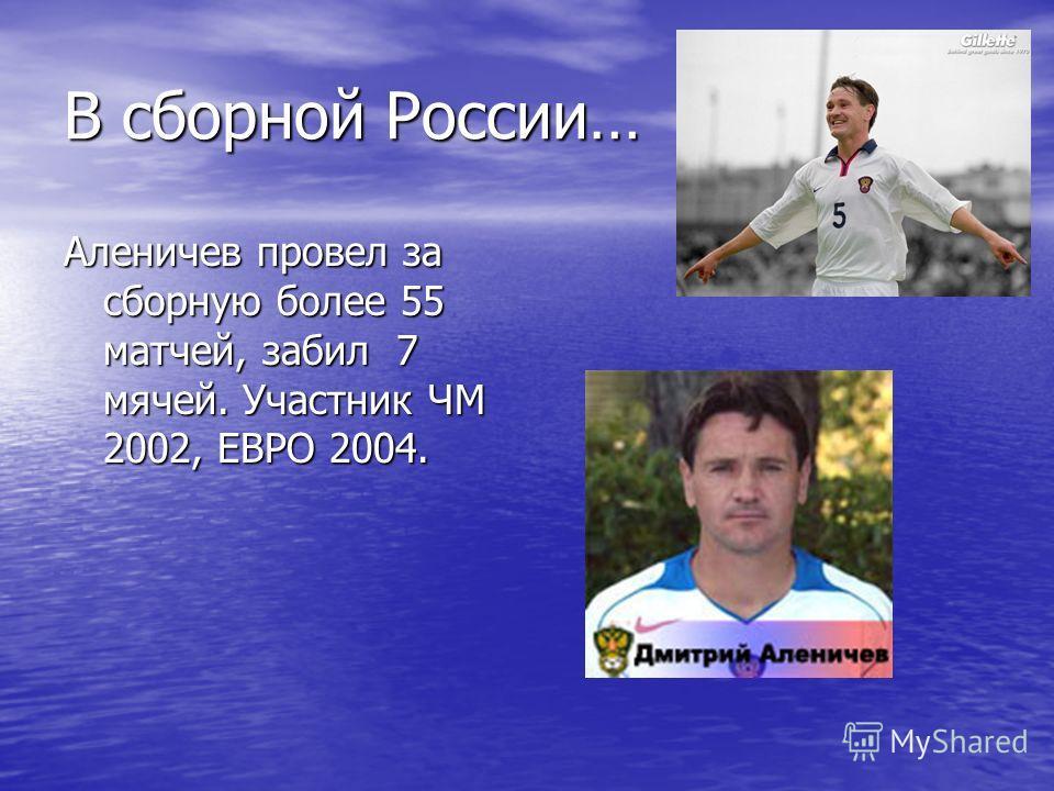 В сборной России… Аленичев провел за сборную более 55 матчей, забил 7 мячей. Участник ЧМ 2002, ЕВРО 2004.