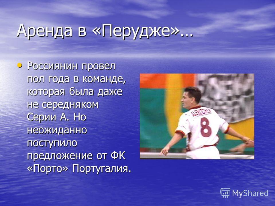 Аренда в «Перудже»… Россиянин провел пол года в команде, которая была даже не середняком Серии А. Но неожиданно поступило предложение от ФК «Порто» Португалия. Россиянин провел пол года в команде, которая была даже не середняком Серии А. Но неожиданн