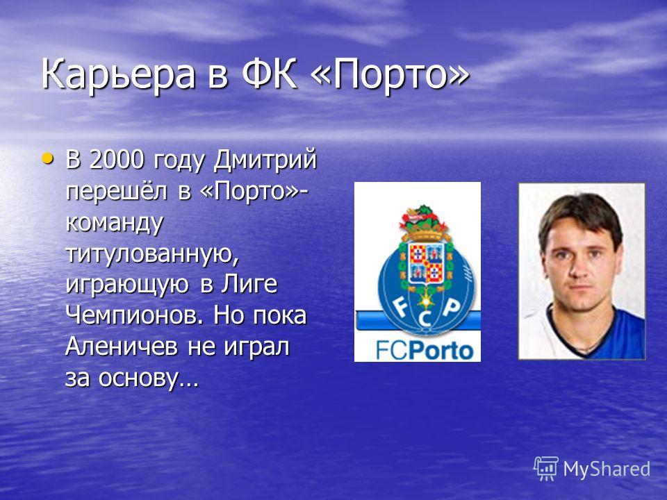 Карьера в ФК «Порто» В 2000 году Дмитрий перешёл в «Порто»- команду титулованную, играющую в Лиге Чемпионов. Но пока Аленичев не играл за основу… В 2000 году Дмитрий перешёл в «Порто»- команду титулованную, играющую в Лиге Чемпионов. Но пока Аленичев