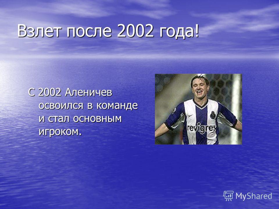 Взлет после 2002 года! С 2002 Аленичев освоился в команде и стал основным игроком.