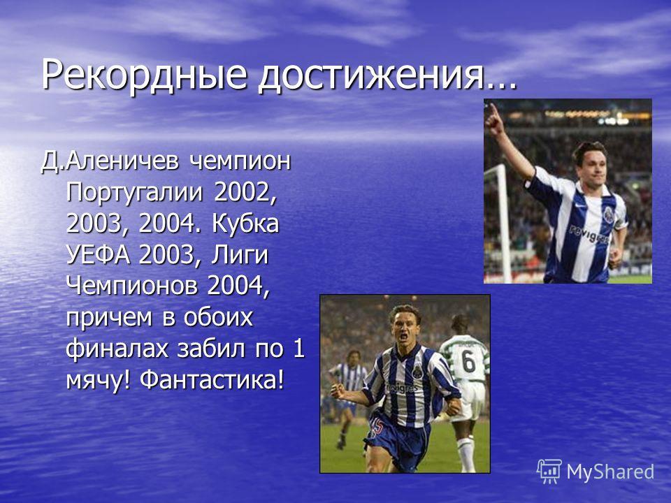 Рекордные достижения… Д.Аленичев чемпион Португалии 2002, 2003, 2004. Кубка УЕФА 2003, Лиги Чемпионов 2004, причем в обоих финалах забил по 1 мячу! Фантастика!