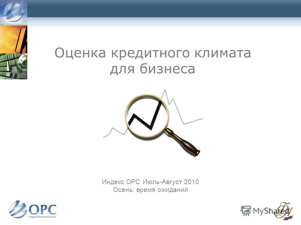 Оценка кредитного климата для бизнеса Индекс ОРС Июль-Август 2010 Осень: время ожиданий