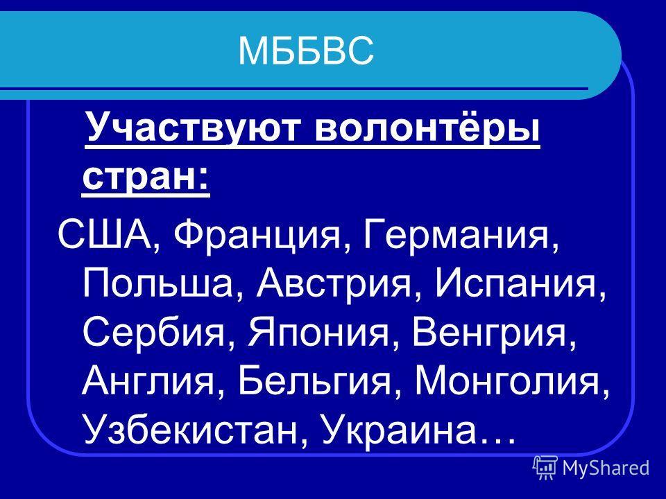 МББВС Участвуют волонтёры стран: США, Франция, Германия, Польша, Австрия, Испания, Сербия, Япония, Венгрия, Англия, Бельгия, Монголия, Узбекистан, Украина…