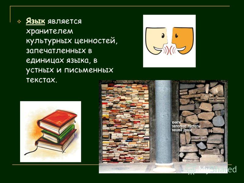 Язык является хранителем культурных ценностей, запечатленных в единицах языка, в устных и письменных текстах.