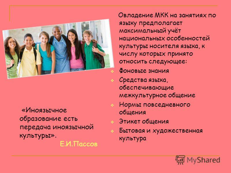 Овладение МКК на занятиях по языку предполагает максимальный учёт национальных особенностей культуры носителя языка, к числу которых принято относить следующее: Фоновые знания Средства языка, обеспечивающие межкультурное общение Нормы повседневного о