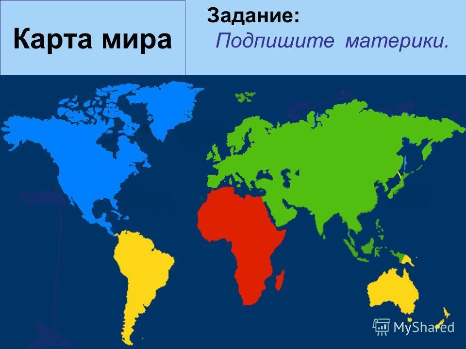 Карта мира Задание: Подпишите материки.