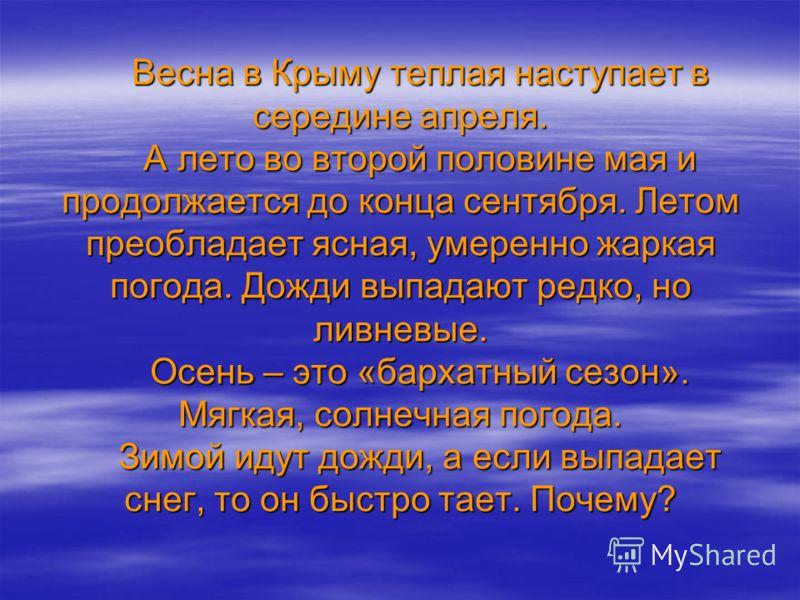 Весна в Крыму теплая наступает в середине апреля. А лето во второй половине мая и продолжается до конца сентября. Летом преобладает ясная, умеренно жаркая погода. Дожди выпадают редко, но ливневые. Осень – это «бархатный сезон». Мягкая, солнечная пог