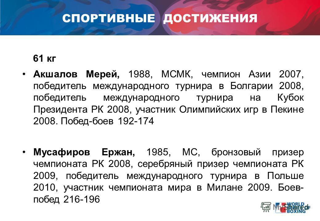 61 кг Акшалов Мерей, 1988, МСМК, чемпион Азии 2007, победитель международного турнира в Болгарии 2008, победитель международного турнира на Кубок Президента РК 2008, участник Олимпийских игр в Пекине 2008. Побед-боев 192-174 Мусафиров Ержан, 1985, МС