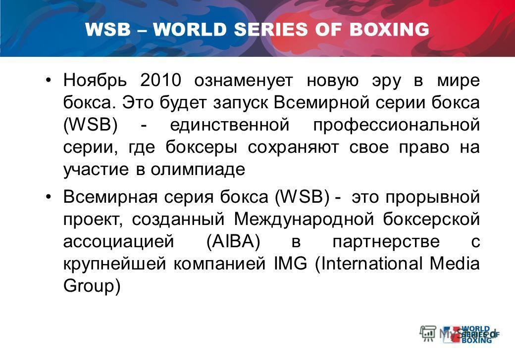 Ноябрь 2010 ознаменует новую эру в мире бокса. Это будет запуск Всемирной серии бокса (WSB) - единственной профессиональной серии, где боксеры сохраняют свое право на участие в олимпиаде Всемирная серия бокса (WSB) - это прорывной проект, созданный М