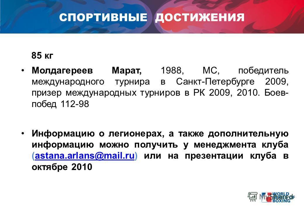 85 кг Молдагереев Марат, 1988, МС, победитель международного турнира в Санкт-Петербурге 2009, призер международных турниров в РК 2009, 2010. Боев- побед 112-98 Информацию о легионерах, а также дополнительную информацию можно получить у менеджмента кл