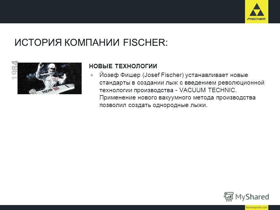 ИСТОРИЯ КОМПАНИИ FISCHER: НОВЫЕ ТЕХНОЛОГИИ Йозеф Фишер (Josef Fischer) устанавливает новые стандарты в создании лыж с введением революционной технологии производства - VACUUM TECHNIC. Применение нового вакуумного метода производства позволил создать