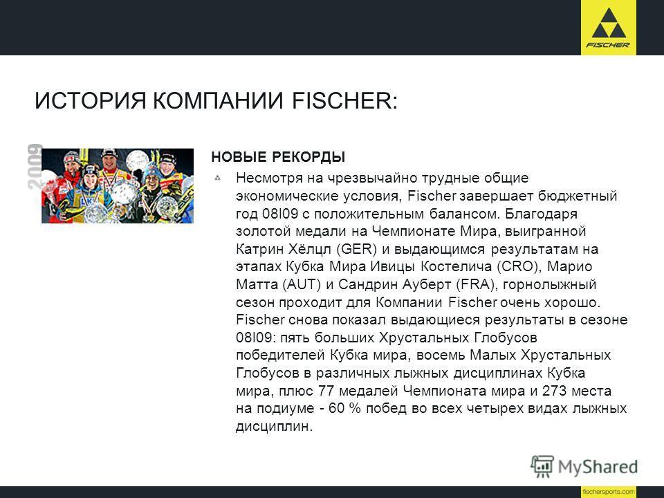 ИСТОРИЯ КОМПАНИИ FISCHER: НОВЫЕ РЕКОРДЫ Несмотря на чрезвычайно трудные общие экономические условия, Fischer завершает бюджетный год 08l09 c положительным балансом. Благодаря золотой медали на Чемпионате Мира, выигранной Катрин Хёлцл (GER) и выдающим
