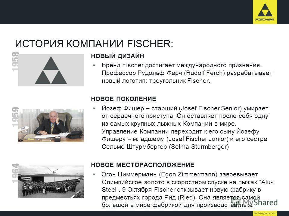 ИСТОРИЯ КОМПАНИИ FISCHER: НОВЫЙ ДИЗАЙН Бренд Fischer достигает международного признания. Профессор Рудольф Ферч (Rudolf Ferch) разрабатывает новый логотип: треугольник Fischer. НОВОЕ ПОКОЛЕНИЕ Йозеф Фишер – старший (Josef Fischer Senior) умирает от с