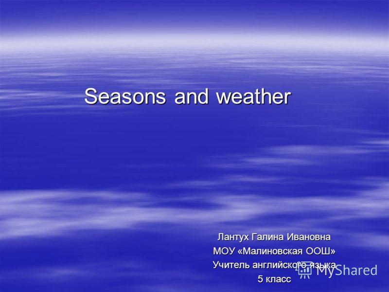 Seasons and weather Seasons and weather Лантух Галина Ивановна МОУ «Малиновская ООШ» Учитель английского языка 5 класс