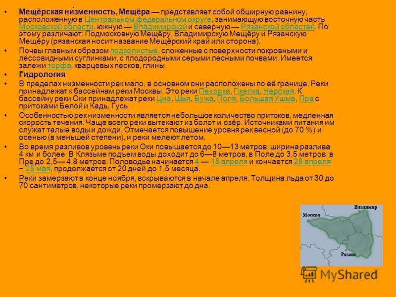 Мещёрская ни́зменность, Мещёра представляет собой обширную равнину, расположенную в Центральном федеральном округе, занимающую восточную часть Московской области, южную Владимирской и северную Рязанской областей. По этому различают: Подмосковную Мещё