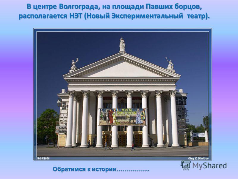 В центре Волгограда, на площади Павших борцов, располагается НЭТ (Новый Экспериментальный театр). Обратимся к истории……………..