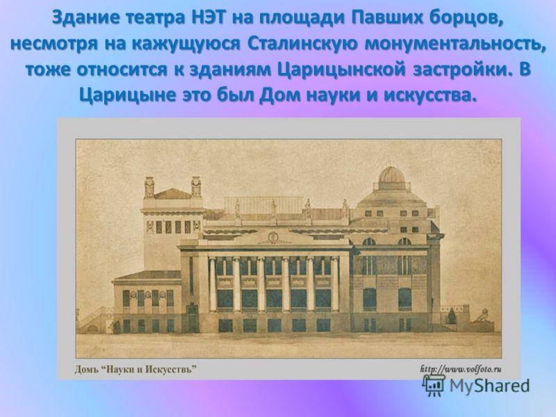 Здание театра НЭТ на площади Павших борцов, несмотря на кажущуюся Сталинскую монументальность, тоже относится к зданиям Царицынской застройки. В Царицыне это был Дом науки и искусства.
