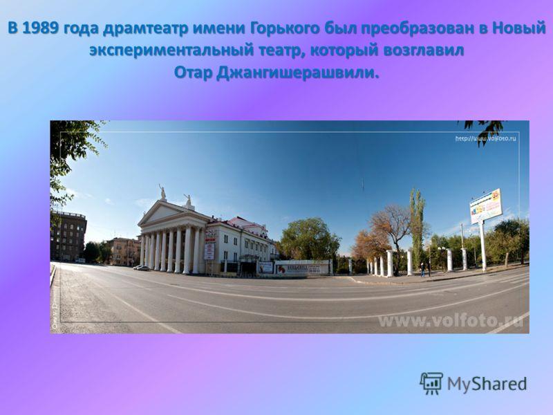В 1989 года драмтеатр имени Горького был преобразован в Новый экспериментальный театр, который возглавил Отар Джангишерашвили.