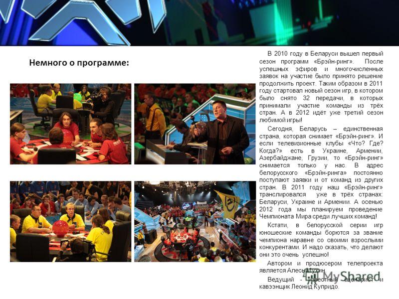 Немного о программе: В 2010 году в Беларуси вышел первый сезон программ «Брэйн-ринг». После успешных эфиров и многочисленных заявок на участие было принято решение продолжить проект. Таким образом в 2011 году стартовал новый сезон игр, в котором было
