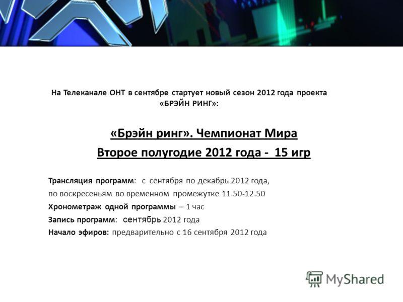 На Телеканале ОНТ в сентябре стартует новый сезон 2012 года проекта «БРЭЙН РИНГ»: «Брэйн ринг». Чемпионат Мира Второе полугодие 2012 года - 15 игр Трансляция программ: с сентября по декабрь 2012 года, по воскресеньям во временном промежутке 11.50-12.