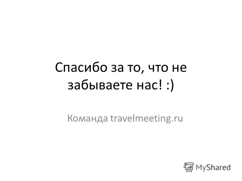 Спасибо за то, что не забываете нас! :) Команда travelmeeting.ru