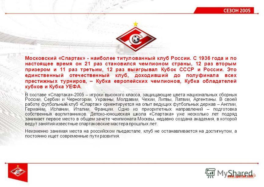 Московский «Спартак» - наиболее титулованный клуб России. С 1936 года и по настоящее время он 21 раз становился чемпионом страны, 12 раз вторым призером и 11 раз третьим, 12 раз выигрывал Кубок СССР и России. Это единственный отечественный клуб, дохо