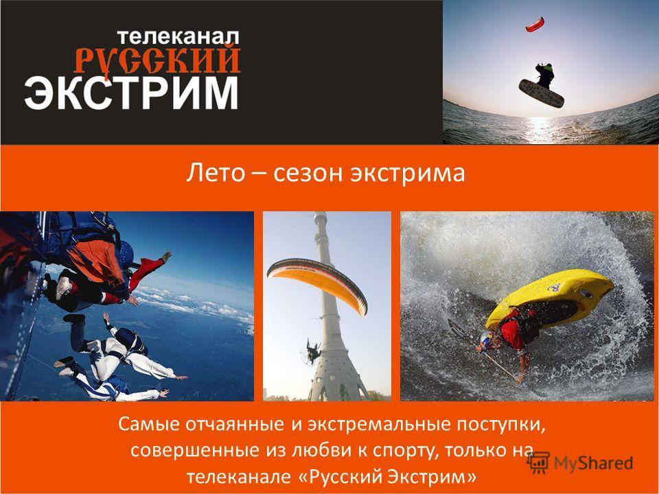 Лето – сезон экстрима Самые отчаянные и экстремальные поступки, совершенные из любви к спорту, только на телеканале «Русский Экстрим»
