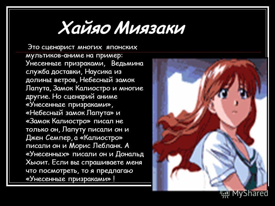 Хайяо Миязаки Это сценарист многих японских мультиков-аниме на пример: Унесенные призраками, Ведьмина служба доставки, Наусика из долины ветров, Небесный замок Лапута, Замок Калиостро и многие другие. Но сценарий аниме «Унесенные призраками», «Небесн