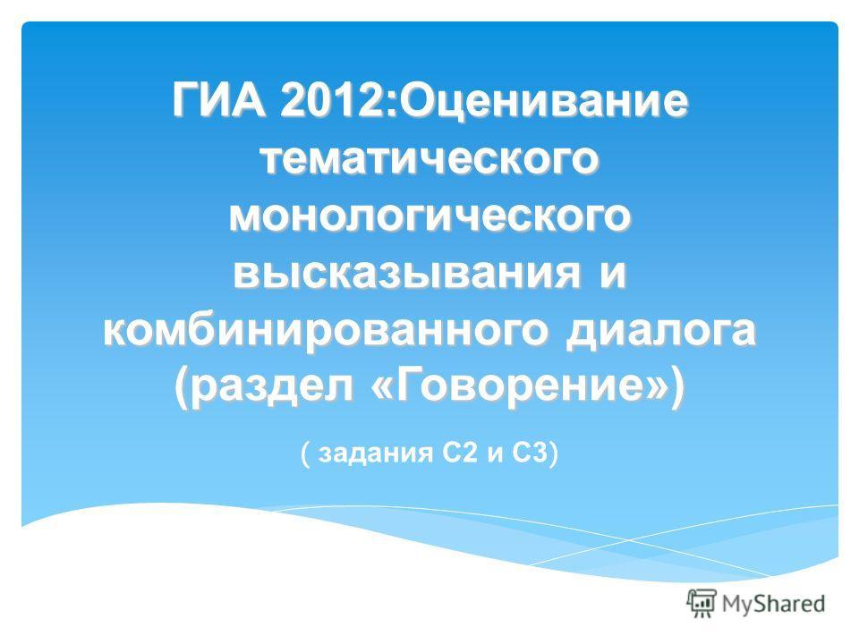 ГИА 2012:Оценивание тематического монологического высказывания и комбинированного диалога (раздел «Говорение») ( задания С2 и С3 )